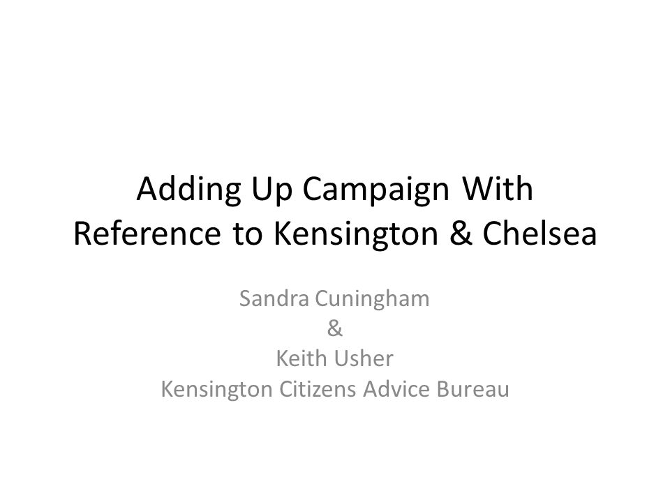 Adding Up Campaign With Reference to Kensington & Chelsea Sandra Cuningham & Keith Usher Kensington Citizens Advice Bureau