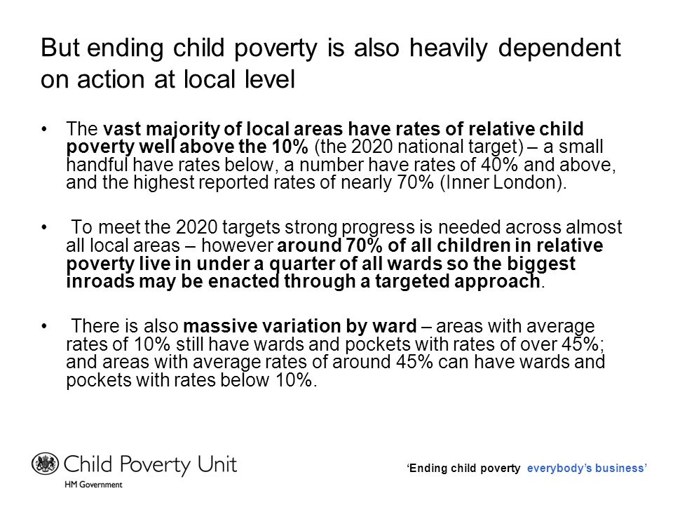 Ending child poverty everybodys business Giving greater control over what happens locally can help address this To enable local authorities to develop effective and efficient solutions to meet the particular needs of their areas, there will be: –de-ring fencing of local budgets and pooling of budgets on specific themes.