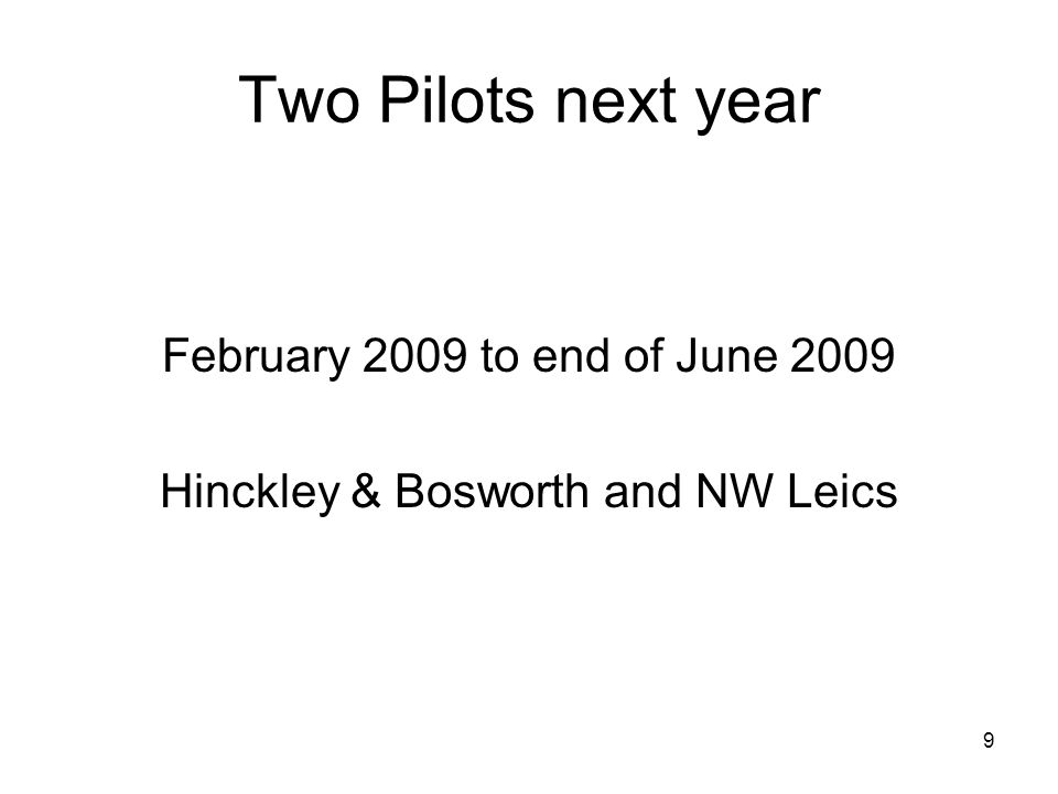9 Two Pilots next year February 2009 to end of June 2009 Hinckley & Bosworth and NW Leics