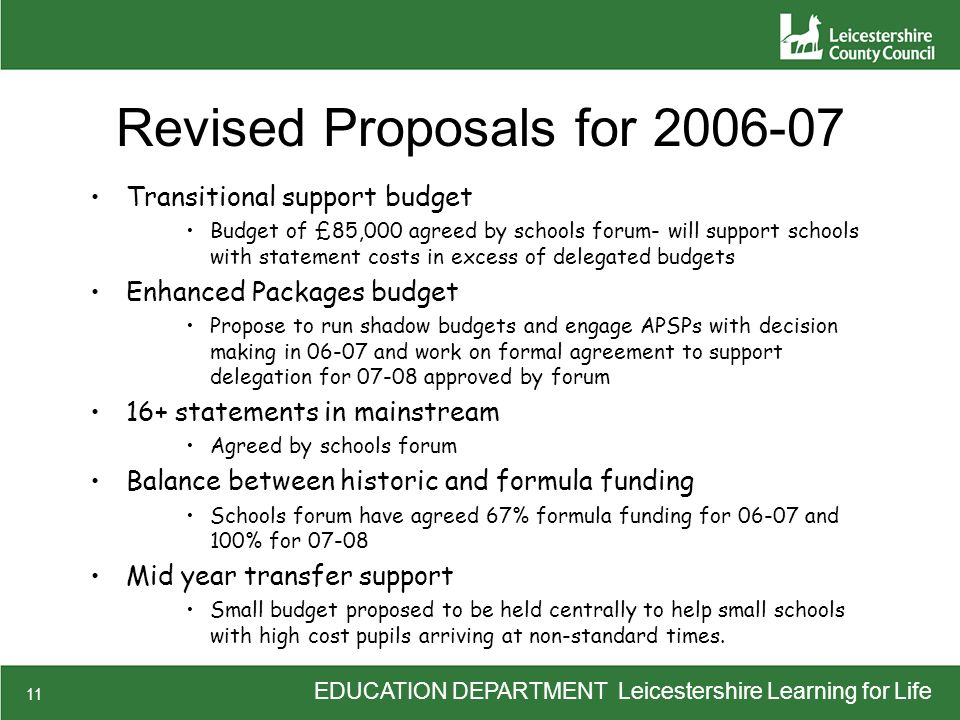 EDUCATION DEPARTMENT Leicestershire Learning for Life 11 Revised Proposals for 2006-07 Transitional support budget Budget of £85,000 agreed by schools forum- will support schools with statement costs in excess of delegated budgets Enhanced Packages budget Propose to run shadow budgets and engage APSPs with decision making in 06-07 and work on formal agreement to support delegation for 07-08 approved by forum 16+ statements in mainstream Agreed by schools forum Balance between historic and formula funding Schools forum have agreed 67% formula funding for 06-07 and 100% for 07-08 Mid year transfer support Small budget proposed to be held centrally to help small schools with high cost pupils arriving at non-standard times.