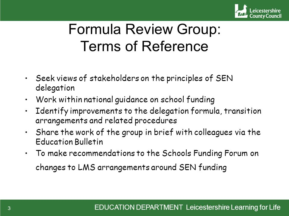 EDUCATION DEPARTMENT Leicestershire Learning for Life 3 Formula Review Group: Terms of Reference Seek views of stakeholders on the principles of SEN delegation Work within national guidance on school funding Identify improvements to the delegation formula, transition arrangements and related procedures Share the work of the group in brief with colleagues via the Education Bulletin To make recommendations to the Schools Funding Forum on changes to LMS arrangements around SEN funding