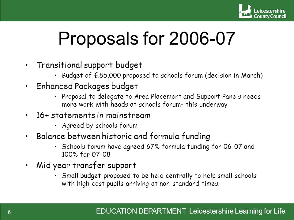 6 Proposals for 2006-07 Transitional support budget Budget of £85,000 proposed to schools forum (decision in March) Enhanced Packages budget Proposal to delegate to Area Placement and Support Panels needs more work with heads at schools forum- this underway 16+ statements in mainstream Agreed by schools forum Balance between historic and formula funding Schools forum have agreed 67% formula funding for 06-07 and 100% for 07-08 Mid year transfer support Small budget proposed to be held centrally to help small schools with high cost pupils arriving at non-standard times.