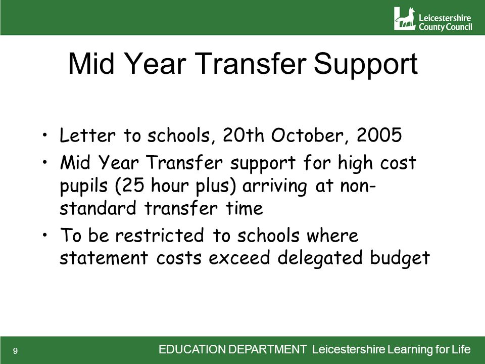 EDUCATION DEPARTMENT Leicestershire Learning for Life 9 Mid Year Transfer Support Letter to schools, 20th October, 2005 Mid Year Transfer support for high cost pupils (25 hour plus) arriving at non- standard transfer time To be restricted to schools where statement costs exceed delegated budget