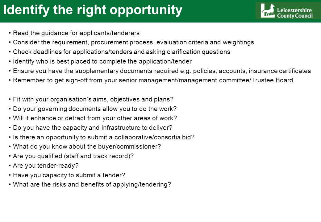 Identify the right opportunity Read the guidance for applicants/tenderers Consider the requirement, procurement process, evaluation criteria and weightings Check deadlines for applications/tenders and asking clarification questions Identify who is best placed to complete the application/tender Ensure you have the supplementary documents required e.g.