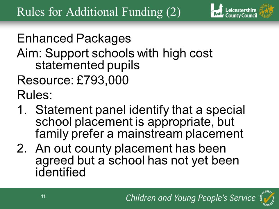 11 Rules for Additional Funding (2) Enhanced Packages Aim: Support schools with high cost statemented pupils Resource: £793,000 Rules: 1.Statement panel identify that a special school placement is appropriate, but family prefer a mainstream placement 2.An out county placement has been agreed but a school has not yet been identified