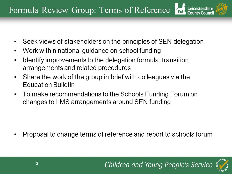 3 Formula Review Group: Terms of Reference Seek views of stakeholders on the principles of SEN delegation Work within national guidance on school funding Identify improvements to the delegation formula, transition arrangements and related procedures Share the work of the group in brief with colleagues via the Education Bulletin To make recommendations to the Schools Funding Forum on changes to LMS arrangements around SEN funding Proposal to change terms of reference and report to schools forum