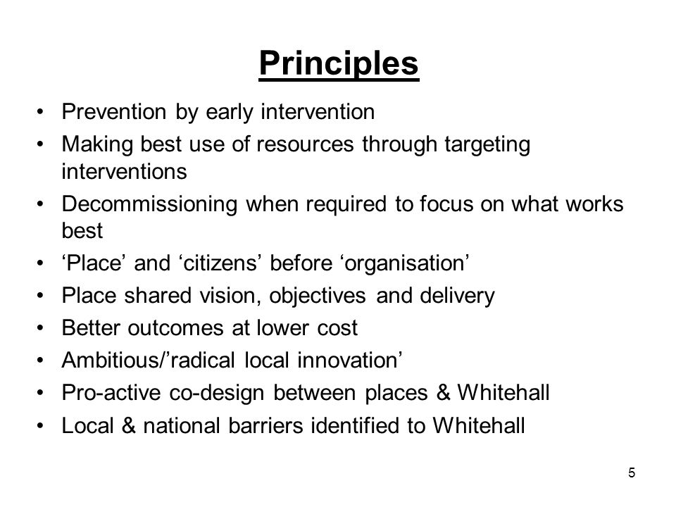 5 Principles Prevention by early intervention Making best use of resources through targeting interventions Decommissioning when required to focus on what works best Place and citizens before organisation Place shared vision, objectives and delivery Better outcomes at lower cost Ambitious/radical local innovation Pro-active co-design between places & Whitehall Local & national barriers identified to Whitehall