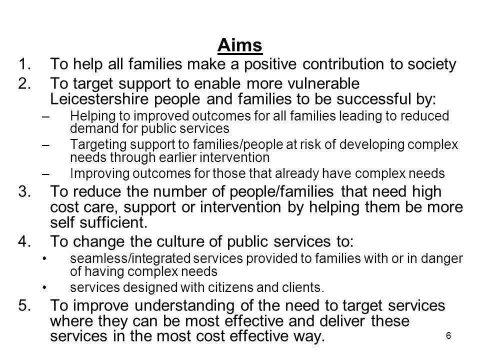 6 Aims 1.To help all families make a positive contribution to society 2.To target support to enable more vulnerable Leicestershire people and families to be successful by: –Helping to improved outcomes for all families leading to reduced demand for public services –Targeting support to families/people at risk of developing complex needs through earlier intervention –Improving outcomes for those that already have complex needs 3.To reduce the number of people/families that need high cost care, support or intervention by helping them be more self sufficient.