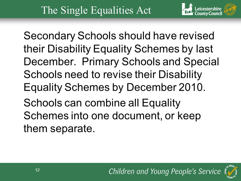 12 The Single Equalities Act Secondary Schools should have revised their Disability Equality Schemes by last December. Primary Schools and Special Sch