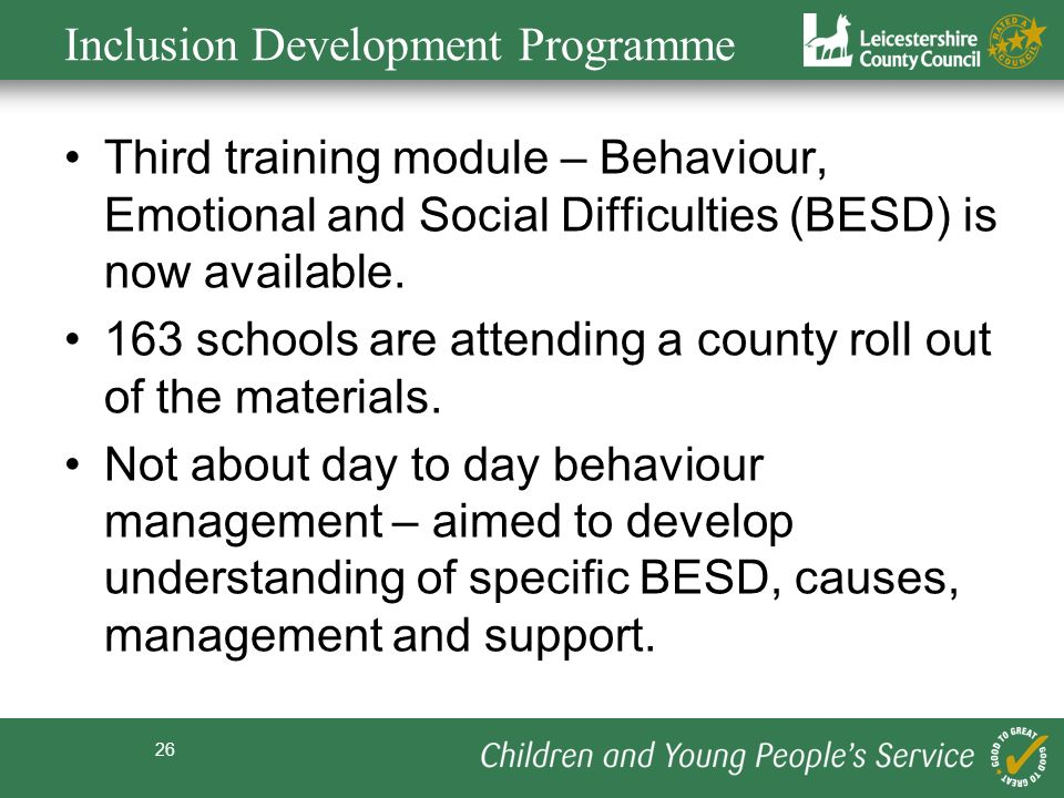 26 Inclusion Development Programme Third training module – Behaviour, Emotional and Social Difficulties (BESD) is now available. 163 schools are atten