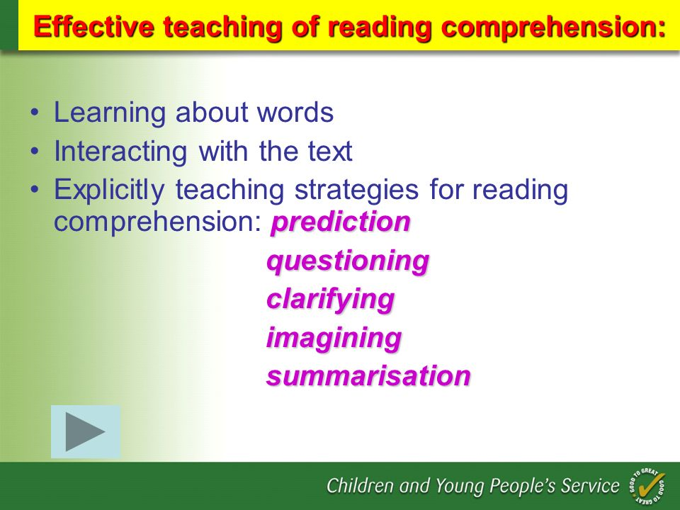 Effective teaching of reading comprehension: Learning about words Interacting with the text predictionExplicitly teaching strategies for reading comprehension: prediction questioning questioning clarifying clarifying imagining imagining summarisation summarisation