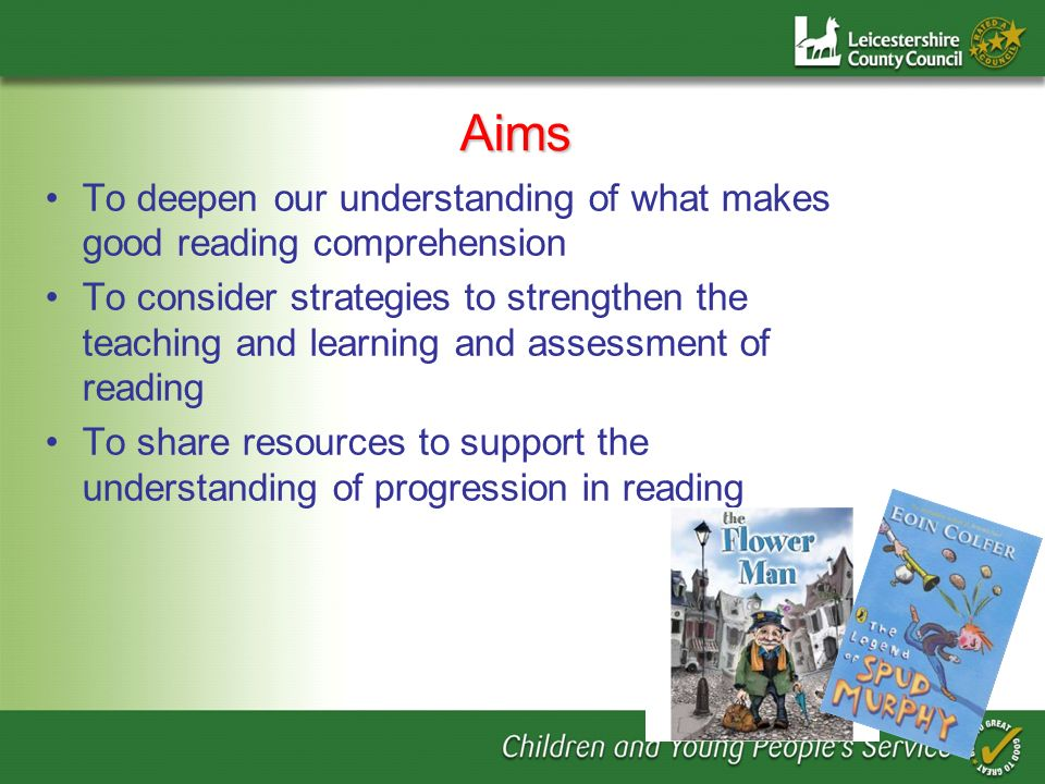 Aims To deepen our understanding of what makes good reading comprehension To consider strategies to strengthen the teaching and learning and assessmen
