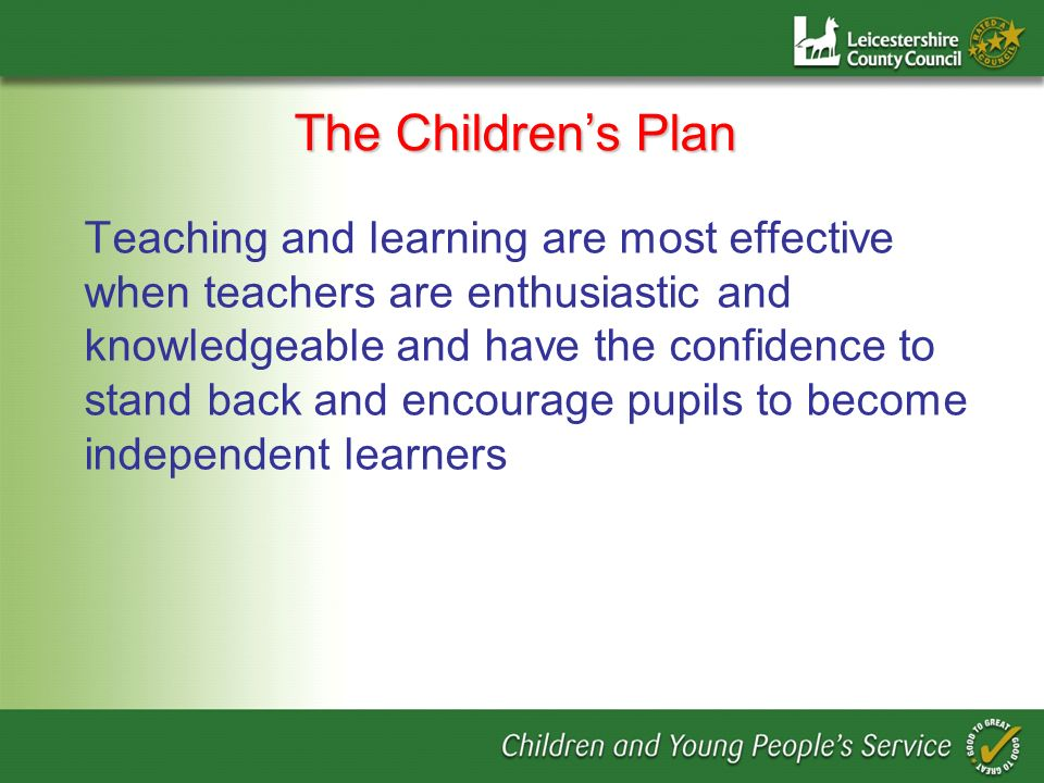 The Childrens Plan Teaching and learning are most effective when teachers are enthusiastic and knowledgeable and have the confidence to stand back and