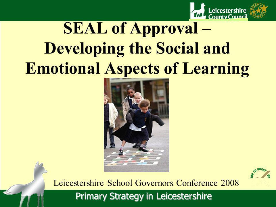 Primary Strategy in Leicestershire SEAL of Approval – Developing the Social and Emotional Aspects of Learning Leicestershire School Governors Conference 2008