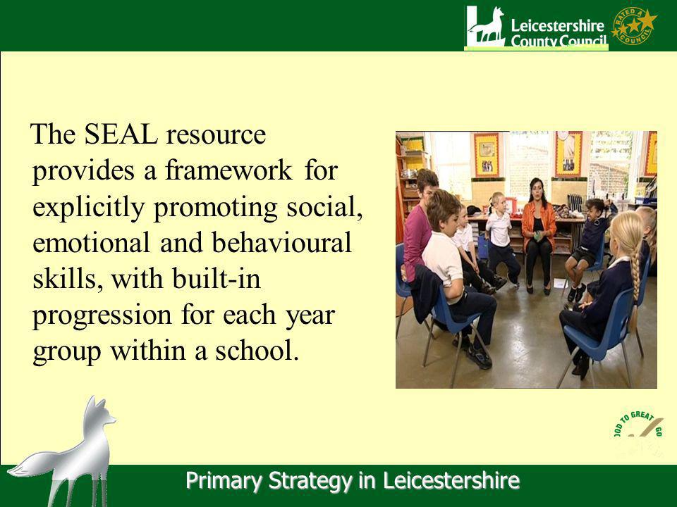 Primary Strategy in Leicestershire The SEAL resource provides a framework for explicitly promoting social, emotional and behavioural skills, with built-in progression for each year group within a school.