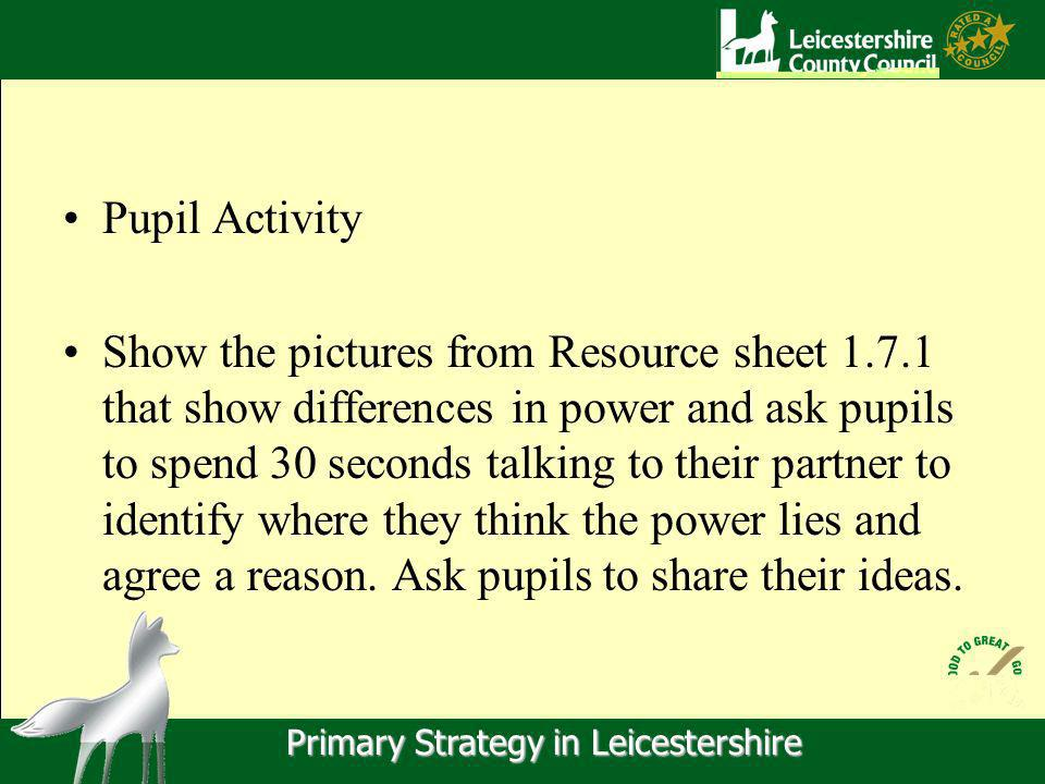 Primary Strategy in Leicestershire Pupil Activity Show the pictures from Resource sheet 1.7.1 that show differences in power and ask pupils to spend 30 seconds talking to their partner to identify where they think the power lies and agree a reason.