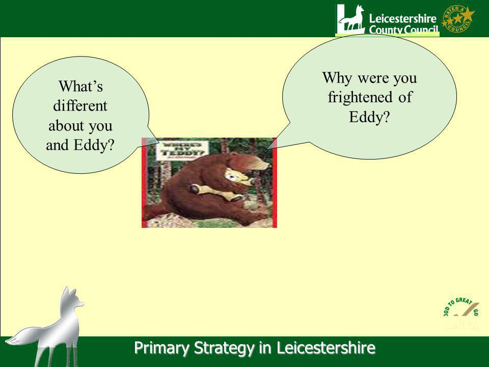 Primary Strategy in Leicestershire Why were you frightened of Eddy.