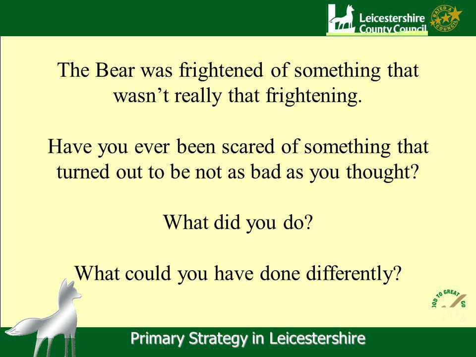 Primary Strategy in Leicestershire The Bear was frightened of something that wasnt really that frightening.