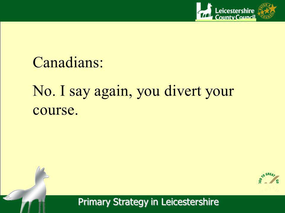 Primary Strategy in Leicestershire Canadians: No. I say again, you divert your course.