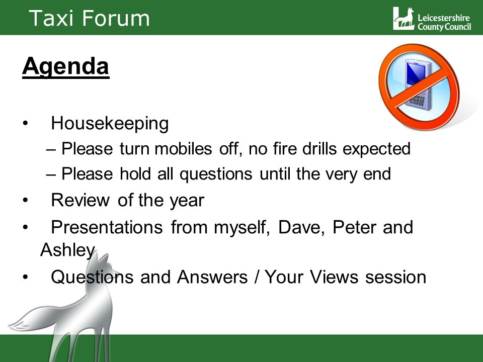 Taxi Forum Agenda Housekeeping –Please turn mobiles off, no fire drills expected –Please hold all questions until the very end Review of the year Presentations from myself, Dave, Peter and Ashley Questions and Answers / Your Views session
