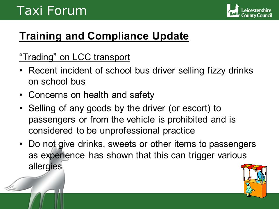 Taxi Forum Training and Compliance Update Trading on LCC transport Recent incident of school bus driver selling fizzy drinks on school bus Concerns on health and safety Selling of any goods by the driver (or escort) to passengers or from the vehicle is prohibited and is considered to be unprofessional practice Do not give drinks, sweets or other items to passengers as experience has shown that this can trigger various allergies