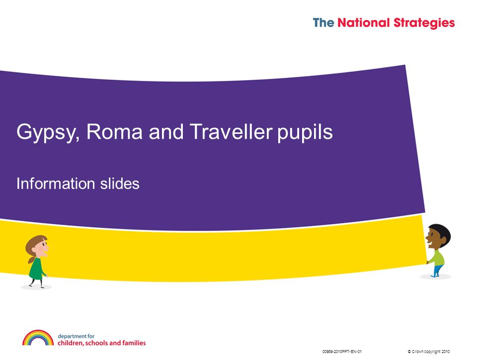 © Crown copyright 201000989-2010PPT-EN-01 Information slides Gypsy, Roma and Traveller pupils