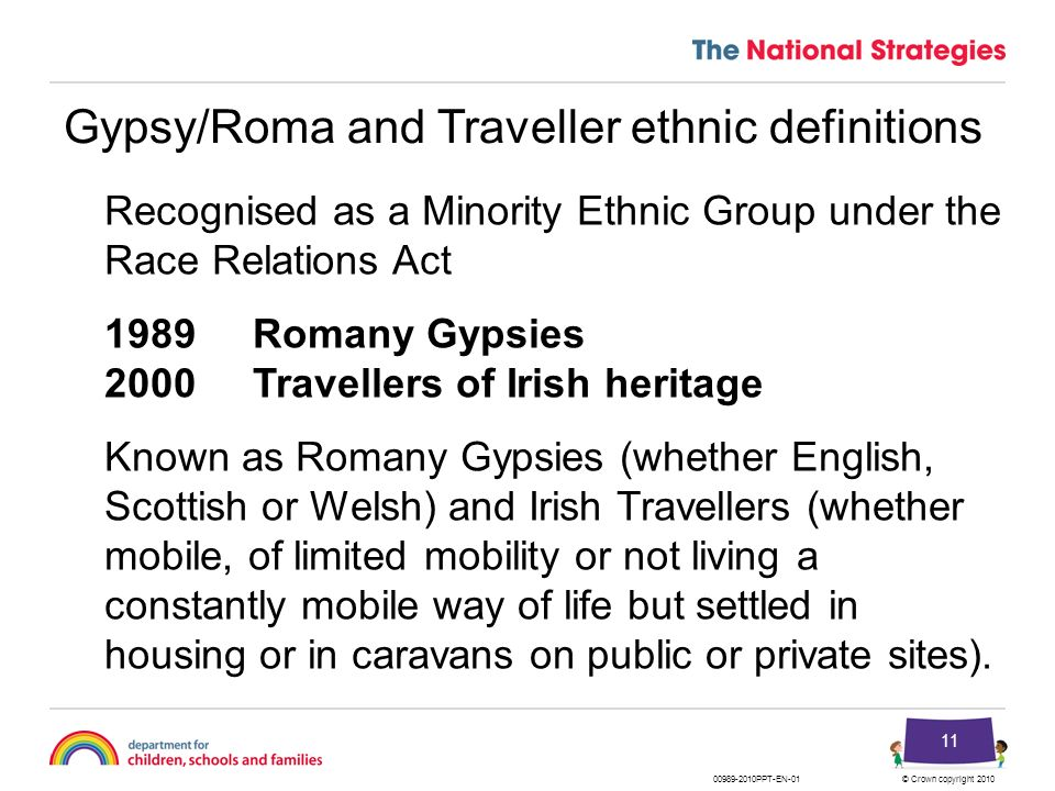 © Crown copyright 201000989-2010PPT-EN-01 11 Gypsy/Roma and Traveller ethnic definitions Recognised as a Minority Ethnic Group under the Race Relation