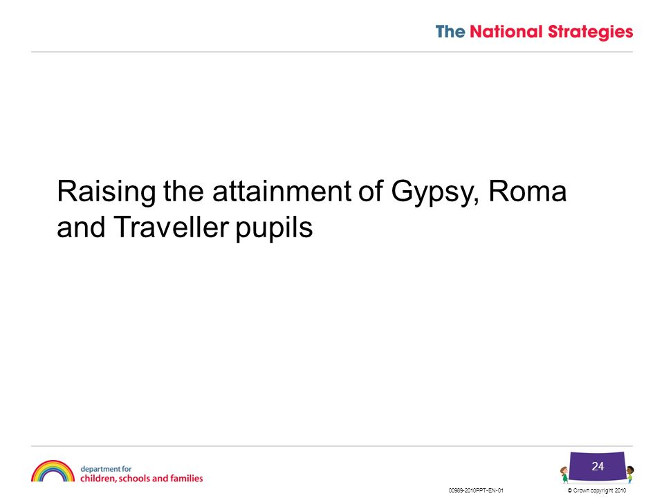 © Crown copyright 201000989-2010PPT-EN-01 24 Raising the attainment of Gypsy, Roma and Traveller pupils