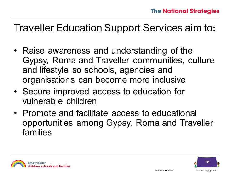 © Crown copyright 201000989-2010PPT-EN-01 28 Traveller Education Support Services aim to : Raise awareness and understanding of the Gypsy, Roma and Tr