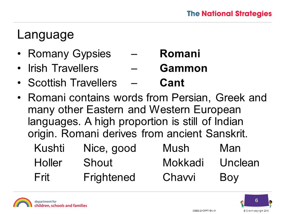 © Crown copyright 201000989-2010PPT-EN-01 6 Language Romany Gypsies – Romani Irish Travellers – Gammon Scottish Travellers – Cant Romani contains word