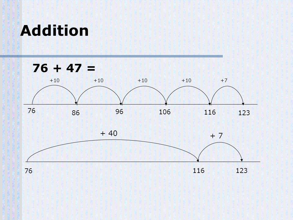 76 + 47 = 76 Addition 116 76 + 40 123 + 7 86 +10 96 +10 106 +10 116 +10 123 +7