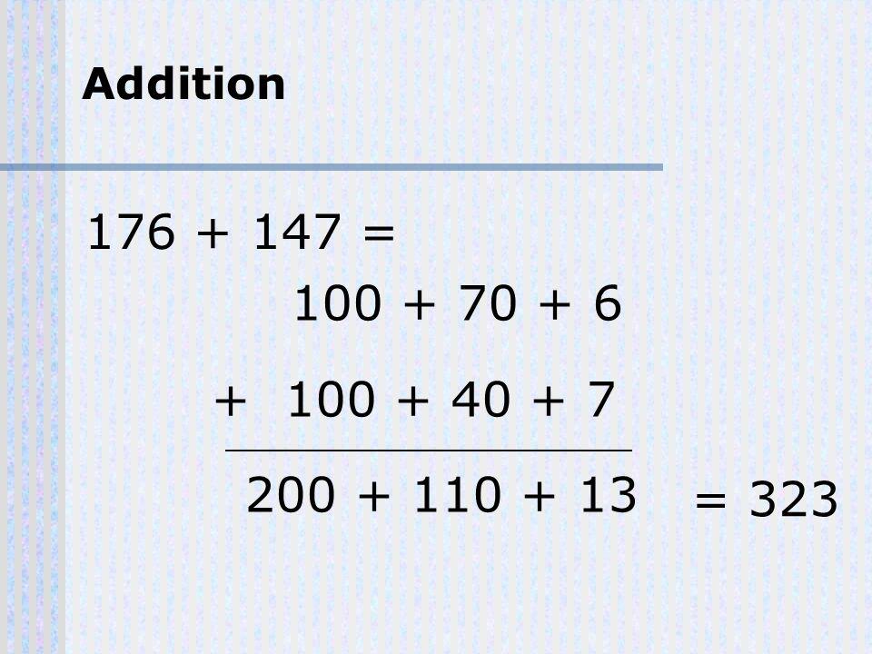 100 + 70 + 6 + 100 + 40 + 7 200 + 110 + 13 = 323 176 + 147 = Addition