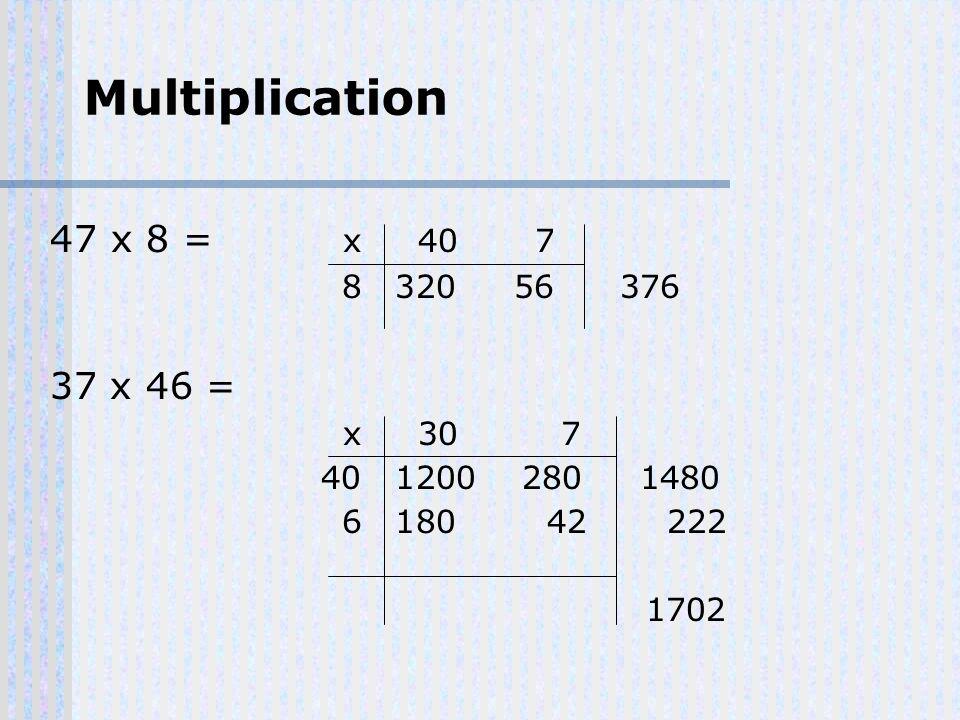 Multiplication 47 x 8 = x 407 8 32056376 37 x 46 = x 30 7 40 1200 280 1480 6 180 42 222 1702
