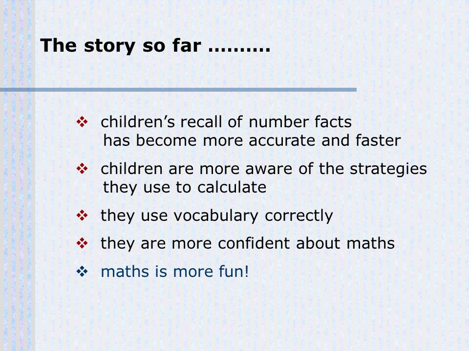 The story so far ………. childrens recall of number facts has become more accurate and faster children are more aware of the strategies they use to calcu