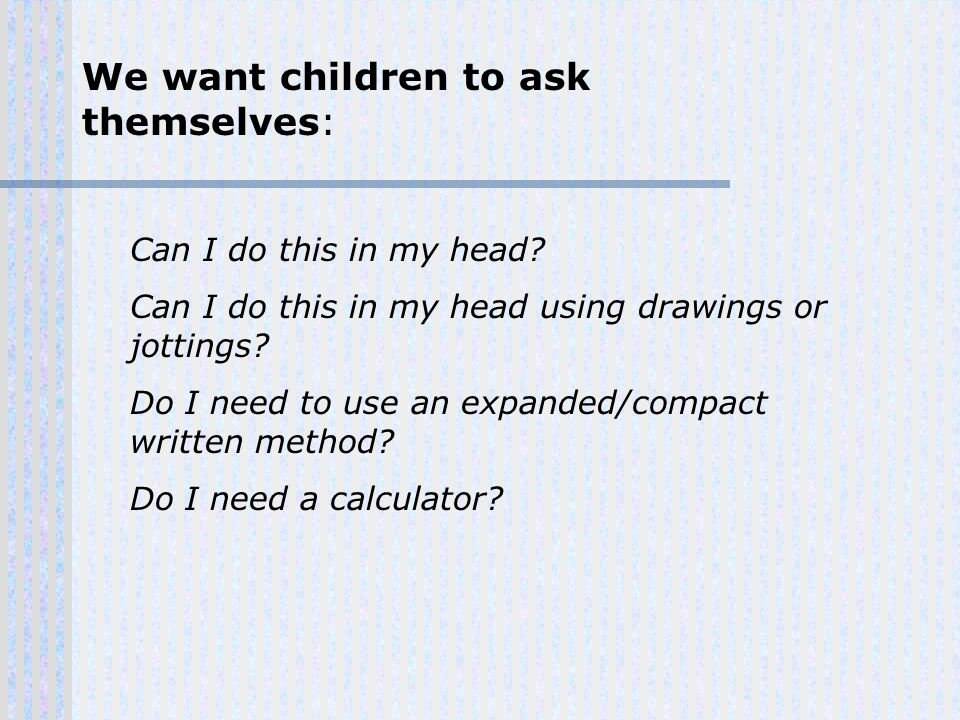 We want children to ask themselves: Can I do this in my head.