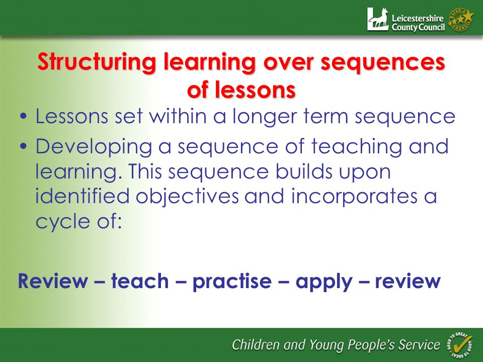 Structuring learning over sequences of lessons Lessons set within a longer term sequence Developing a sequence of teaching and learning. This sequence