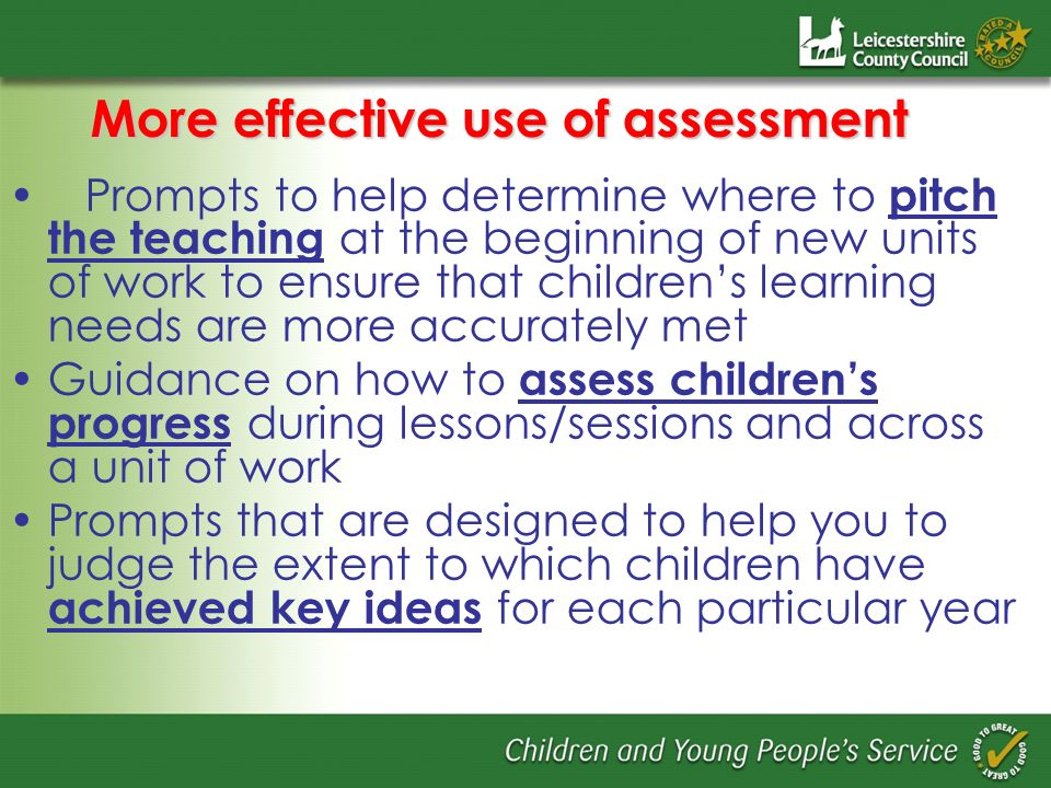 More effective use of assessment Prompts to help determine where to pitch the teaching at the beginning of new units of work to ensure that childrens