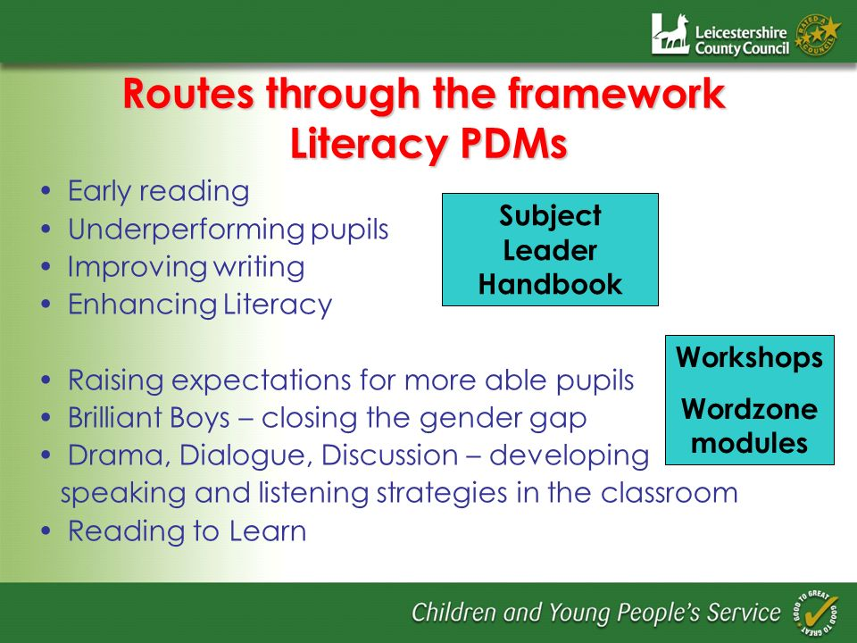 Routes through the framework Literacy PDMs Early reading Underperforming pupils Improving writing Enhancing Literacy Raising expectations for more abl