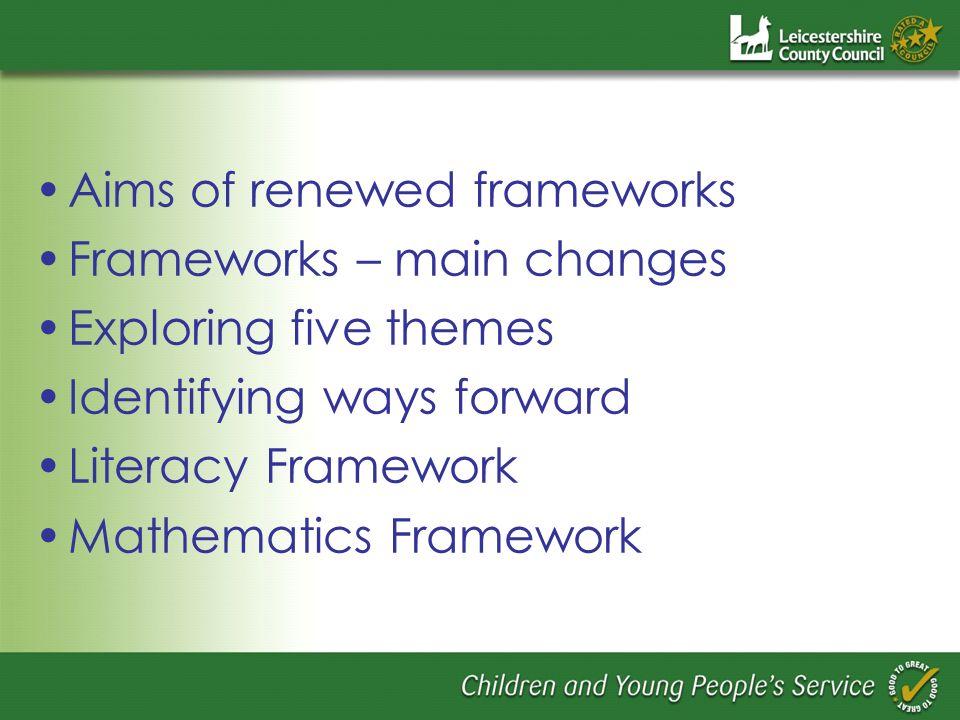 Aims of renewed frameworks Frameworks – main changes Exploring five themes Identifying ways forward Literacy Framework Mathematics Framework