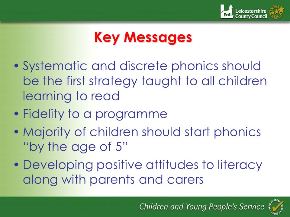 Key Messages Systematic and discrete phonics should be the first strategy taught to all children learning to read Fidelity to a programme Majority of