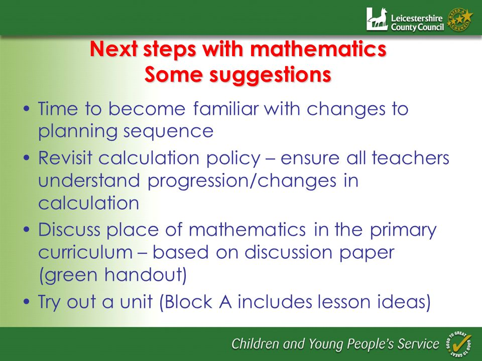Next steps with mathematics Some suggestions Time to become familiar with changes to planning sequence Revisit calculation policy – ensure all teacher