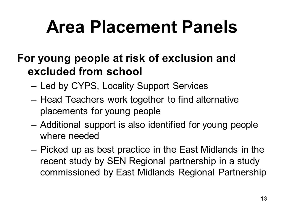 13 Area Placement Panels For young people at risk of exclusion and excluded from school –Led by CYPS, Locality Support Services –Head Teachers work to