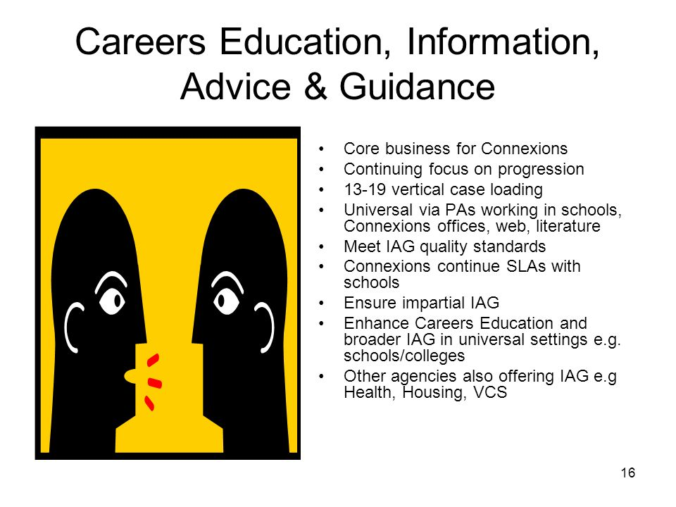 16 Careers Education, Information, Advice & Guidance Core business for Connexions Continuing focus on progression 13-19 vertical case loading Universa