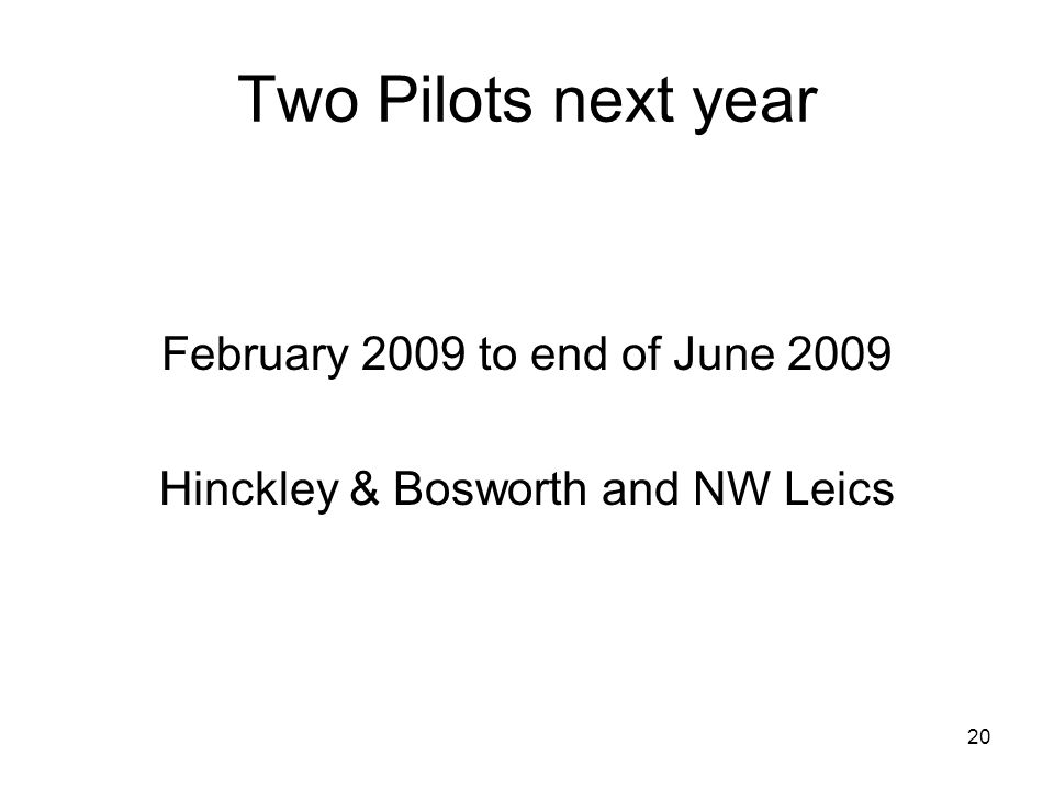 20 Two Pilots next year February 2009 to end of June 2009 Hinckley & Bosworth and NW Leics