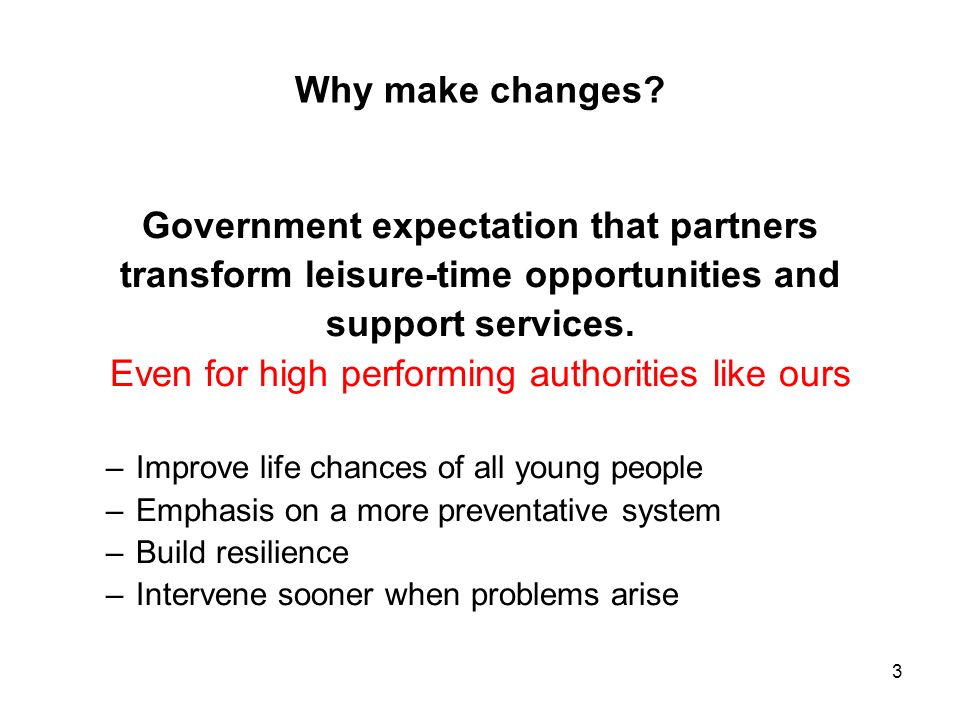 3 Why make changes? Government expectation that partners transform leisure-time opportunities and support services. Even for high performing authoriti