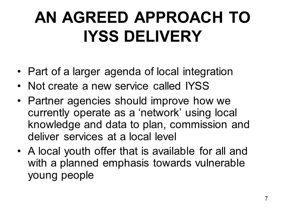 7 AN AGREED APPROACH TO IYSS DELIVERY Part of a larger agenda of local integration Not create a new service called IYSS Partner agencies should improv