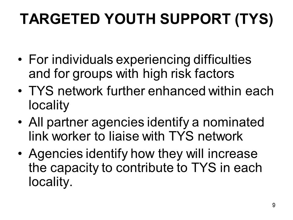 9 TARGETED YOUTH SUPPORT (TYS) For individuals experiencing difficulties and for groups with high risk factors TYS network further enhanced within eac