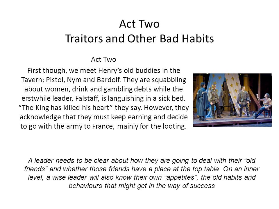 Act Two Traitors and Other Bad Habits Act Two First though, we meet Henrys old buddies in the Tavern; Pistol, Nym and Bardolf. They are squabbling abo