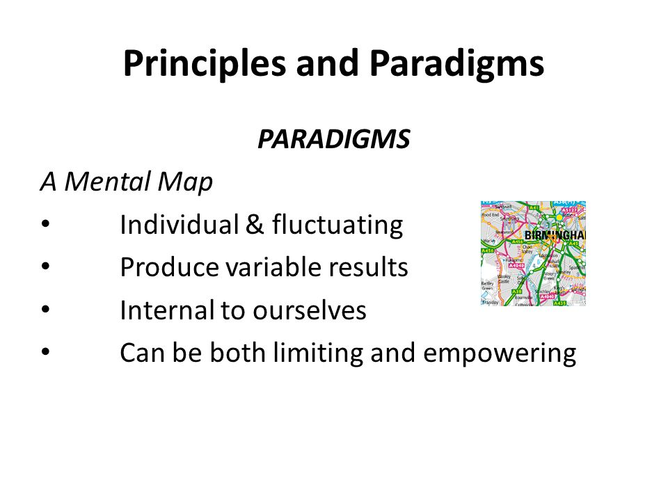 Principles and Paradigms PARADIGMS A Mental Map Individual & fluctuating Produce variable results Internal to ourselves Can be both limiting and empowering