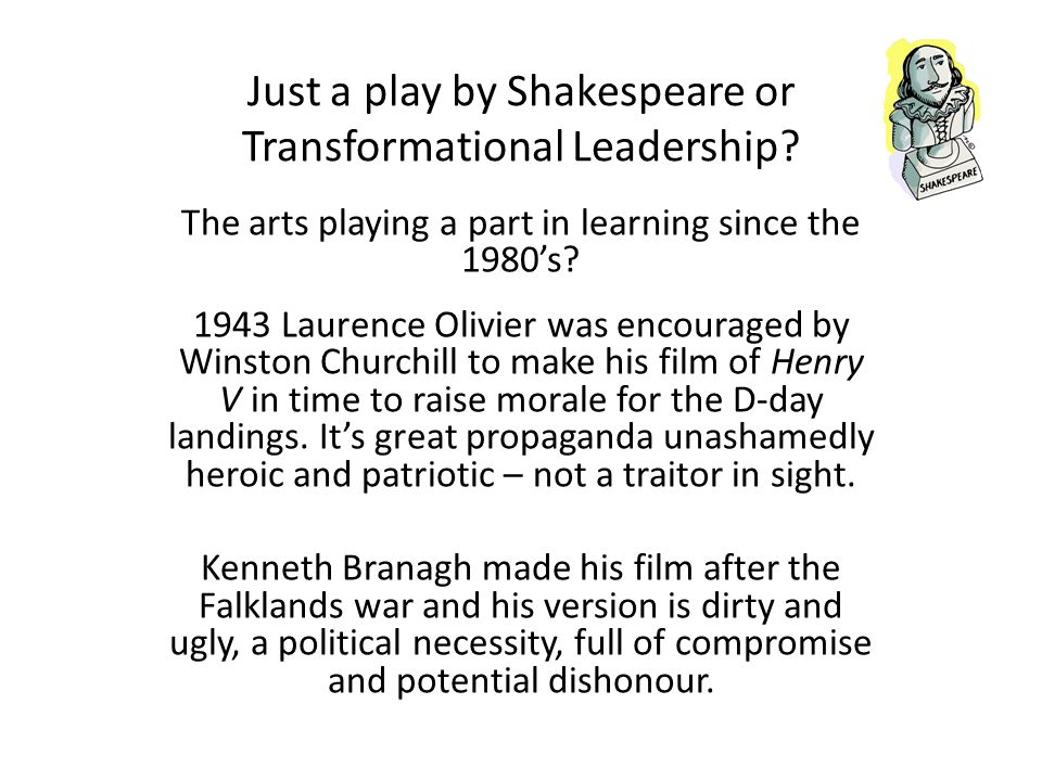 The Story of Henry V (and important Leadership themes) Henrys Journey A call to the imagination Act One Visioning the future Act One Visioning the future Assessing the past Act Two Allocating Resources Dealing with the Traitors Act Three First Steps Act Three First Steps First Blocks Act Four The dark night of the soul Act Four The dark night of the soul Act Four Inspiring the troops Act Four Inspiring the troops Act Five Achieving the vision Act Five Achieving the vision Turning the Battlefield into a garden